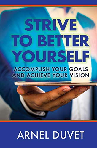 Strive to Better Yourself: Accomplish Your Goals and Achieve Your Vision : Arnel Duvet