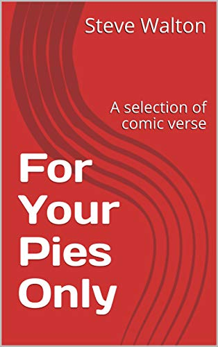 For Your Pies Only: A Selection of Comic Verse : Steve Walton