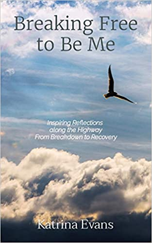 Breaking Free to Be Me: Inspiring Reflections along the Highway From Breakdown to Recovery : Katrina Evans