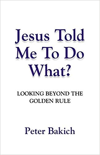 Jesus Told Me To Do What? Looking Beyond The Golden Rule : Peter Bakich