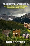 Adventures With God: Lions, Bears, Headhunters, Robberies and More : Don Roberts