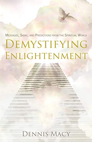 Demystifying Enlightenment: Messages, Signs, and Predictions From The Spiritual World : Dennis Macy