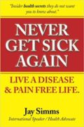 Never Get Sick Again : Live a Disease and Pain Free Life : Jay S Simms