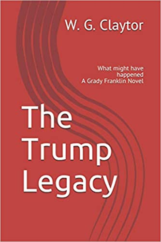 The Trump Legacy: What might have happened (a Grady Franklin Novel) :  William Claytor