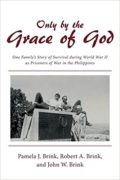 Only by the Grace of God: One Family's Story of Survival during World War II as POWs in the Philippines : Pamela J. Brink, Robert A. Brink, John W. Brink