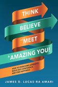 Think, Believe, and Meet the Amazing You! How to Overcome Adversity, Build Self-Confidence, and Find Happiness : James Lucas-Ra Amari